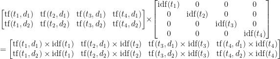 \begin{bmatrix}   \mathrm{tf}(t_1, d_1) & \mathrm{tf}(t_2, d_1) & \mathrm{tf}(t_3, d_1) & \mathrm{tf}(t_4, d_1)\\   \mathrm{tf}(t_1, d_2) & \mathrm{tf}(t_2, d_2) & \mathrm{tf}(t_3, d_2) & \mathrm{tf}(t_4, d_2)   \end{bmatrix}   \times   \begin{bmatrix}   \mathrm{idf}(t_1) & 0 & 0 & 0\\   0 & \mathrm{idf}(t_2) & 0 & 0\\   0 & 0 & \mathrm{idf}(t_3) & 0\\   0 & 0 & 0 & \mathrm{idf}(t_4)   \end{bmatrix}   \\ =   \begin{bmatrix}   \mathrm{tf}(t_1, d_1) \times \mathrm{idf}(t_1) & \mathrm{tf}(t_2, d_1) \times \mathrm{idf}(t_2) & \mathrm{tf}(t_3, d_1) \times \mathrm{idf}(t_3) & \mathrm{tf}(t_4, d_1) \times \mathrm{idf}(t_4)\\   \mathrm{tf}(t_1, d_2) \times \mathrm{idf}(t_1) & \mathrm{tf}(t_2, d_2) \times \mathrm{idf}(t_2) & \mathrm{tf}(t_3, d_2) \times \mathrm{idf}(t_3) & \mathrm{tf}(t_4, d_2) \times \mathrm{idf}(t_4)   \end{bmatrix}