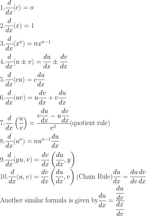 1 . \dfrac{d}{dx}(c ) = o \\[3mm] 2. \dfrac{d}{dx}(x) = 1 \\[3mm] 3. \dfrac{d}{dx} (x^n) = nx^{n- 1} \\[3mm] 4. \dfrac{d}{dx}(u \pm v) = \dfrac{du}{dx} \pm \dfrac{dv}{dx} \\[3mm] 5. \dfrac{d}{dx}(cu) = c\dfrac{du}{dx} \\[3mm] 6. \dfrac{d}{dx}(uv) = u \dfrac{dv}{dx} + v \dfrac{du}{dx} \\[3mm] 7. \dfrac{d}{dx}\left(\dfrac{u}{v} \right) = \dfrac{v \dfrac{du}{dx}- u \dfrac{dv}{dx}}{v^2}(\text{quotient rule}) \\[3mm] 8. \dfrac{d}{dx}(u^n) = nu^{n- 1} \dfrac{du}{dx} \\[3mm] 9. \dfrac{d}{dx}(yu, v) = \dfrac{dv}{dx} \left(\dfrac{du}{dx}, y \right) \\ 10. \dfrac{d}{dx} (u, v) = \dfrac{dv}{dx} \left(\dfrac{du}{dx}, v \right) (\text{Chain Rule}) \dfrac{du}{dx} = \dfrac{du}{dv} \dfrac{dv}{dx} \\ \text{Another similar formula is given by} \dfrac{du}{dx} = \dfrac{\dfrac{du}{dv}}{\dfrac{dx}{dv}}