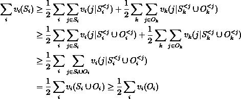 \begin{aligned} \sum_i v_i(S_i) & \geq \frac{1}{2} \sum_i \sum_{j \in S_i} v_i(j \vert S_i^{<j}) + \frac{1}{2} \sum_k \sum_{j \in O_k}  v_k(j \vert S_k^{<j} \cup O_k^{<j}) \\ & \geq \frac{1}{2} \sum_i \sum_{j \in S_i} v_i(j \vert S_i^{<j}  \cup O_i^{<j}) + \frac{1}{2} \sum_k \sum_{j \in O_k}  v_k(j \vert  S_k^{<j} \cup O_k^{<j}) \\ & \geq \frac{1}{2} \sum_i \sum_{j \in S_i \cup O_i} v_i(j \vert S_i^{<j} \cup O_i^{<j}) \\ & = \frac{1}{2} \sum_i v_i(S_i \cup O_i) \geq \frac{1}{2} \sum_i v_i(O_i) \end{aligned}