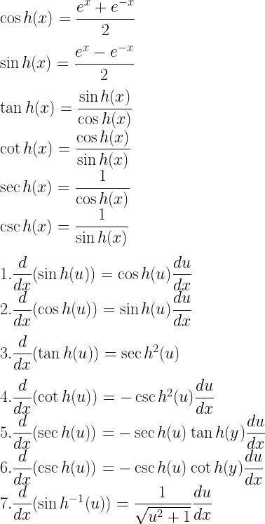 \cos h(x) =\dfrac{e^x + e^{-x}}{2}\\[3mm] \sin h(x) = \dfrac{e^x- e^{-x}}{2} \\[3mm] \tan h(x) = \dfrac{\sin h(x)}{\cos h(x)} \\ \cot h(x) = \dfrac{\cos h(x)}{\sin h(x)} \\ \sec h(x) = \dfrac{1}{\cos h(x)} \\ \csc h(x) = \dfrac{1}{\sin h(x)} \\[3mm] 1. \dfrac{d}{dx}(\sin h(u)) = \cos h(u) \dfrac{du}{dx} \\ 2. \dfrac{d}{dx}(\cos h(u)) = \sin h(u) \dfrac{du}{dx} \\[3mm] 3. \dfrac{d}{dx}(\tan h(u)) = \sec h^2 (u) \\[3mm] 4. \dfrac{d}{dx}(\cot h(u)) = -\csc h^2(u) \dfrac{du}{dx} \\ 5. \dfrac{d}{dx}(\sec h(u)) = -\sec h(u) \tan h(y) \dfrac{du}{dx} \\ 6. \dfrac{d}{dx}(\csc h(u)) = - \csc h(u) \cot h(y)\dfrac{du}{dx} \\ 7. \dfrac{d}{dx}(\sin h^{-1}(u)) = \dfrac{1}{\sqrt{u^2 + 1}} \dfrac{du}{dx}