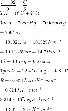 \dfrac{F- 32}{9} = \dfrac{C}{5} \\ TK = (t^0C + 273) \\[3mm] 1 atm = 76 cm Hg = 760 mm Hg \\[3mm] = 760 torr \\[3mm] = 101324 Pa = 101325 Nm^{-2} \\[3mm] = 1.011325 bar = 14.7 Ib in^{-2} \\[3mm] 1J = 10^7 erg = 0.239 cal \\[3mm] 1 g mole = 22.4 L \text{of a gas at STP} \\[3mm] R = 0.0821 L atm K^{-1} mol^{-1} \\[3mm] =8.314 JK^{-1} mol^{-1} \\[3mm] 8.314 \times 10^7 erg K^{-1} mol^{-1} \\[3mm] = 1.987 = 2 cal K^{-1} mol^{-1}