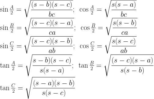 \sin \frac{A}{2} = \sqrt{\dfrac{(s- b)(s- c)}{bc}} ; \, \, \, \cos \frac{A}{2} = \sqrt{\dfrac{s(s- a)}{bc}} \\ \sin \frac{B}{2} = \sqrt{\dfrac{(s- c)(s- a)}{ca} } ; \, \, \, \cos \frac{B}{2} = \sqrt{\dfrac{s(s- b)}{ca}}\\ \sin \frac{C}{2} = \sqrt{\dfrac{(s- c)(s- b)}{ab}} ; \, \, \, \cos \frac{C}{2} = \sqrt{\dfrac{s(s- c)}{ab}}\\ \tan \frac{A}{2} = \sqrt{\dfrac{s- b) (s- c)}{s(s- a)}} ; \, \, \, \tan \frac{B}{2} = \sqrt{\dfrac{(s- c)(s- a)}{s(s- b)}} \\ \tan \frac{C}{2} = \sqrt{\dfrac{(s- a)(s- b)}{s(s- c)}}
