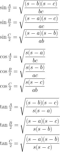 \sin \frac{A}{2} = \sqrt{\dfrac{(s-b)(s-c)}{bc}} \\ \\ \sin \frac{B}{2} = \sqrt{\dfrac{(s-a)(s-c)}{ac}} \\ \\ \sin \frac{C}{2} = \sqrt{\dfrac{(s-a)(s-b)}{ab}} \\ \\ \\ \cos \frac{A}{2} = \sqrt{\dfrac{s(s-a)}{bc}} \\ \\ \cos \frac{B}{2} = \sqrt{\dfrac{s(s-b)}{ac}} \\ \\ \cos \frac{C}{2} = \sqrt{\dfrac{s(s-c)}{ab}} \\ \\ \\ \tan \frac{A}{2} = \sqrt{\dfrac{(s-b)(s-c)}{s(s-a)}} \\ \\ \tan \frac{B}{2} = \sqrt{\dfrac{(s-a)(s-c)}{s(s-b)}} \\ \\ \tan \frac{C}{2} = \sqrt{\dfrac{(s-a)(s-b)}{s(s-c)}}