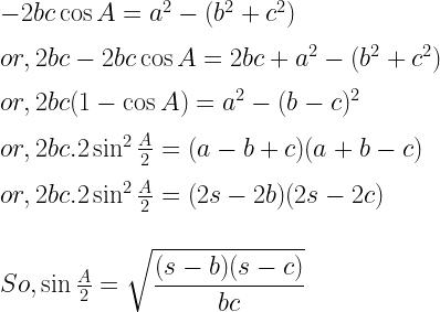 - 2bc \cos A = a^2 - (b^2 + c^2) \\ \\ or, 2bc - 2bc \cos A = 2bc + a^2 -  (b^2 + c^2 ) \\ \\ or, 2bc (1 - \cos A) = a^2 - (b-c)^2 \\ \\ or, 2bc . 2 \sin ^2 \frac{A}{2} = (a - b + c)( a + b - c) \\ \\ or, 2bc . 2 \sin^2 \frac{A}{2} = (2s - 2b)(2s - 2c) \\ \\ \\ So , \sin \frac{A}{2} = \sqrt{\dfrac{(s-b)(s-c)}{bc}}