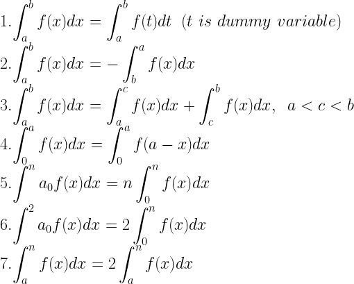 1. \displaystyle{\int ^b_a f(x) dx = \int ^b_a f(t) dt \, \, \, (t \, \, is\, \, dummy \, \, variable)} \\ 2. \displaystyle{\int ^b_a f(x) dx = -\int ^a_b f(x) dx} \\ 3. \displaystyle{\int ^b_a f(x) dx = \int ^c_a f(x) dx + \int ^b_c f(x) dx, \, \, \, a < c < b} \\ 4. \displaystyle{\int ^a_0 f(x) dx = \int ^a_0 f(a- x)dx} \\ 5. \displaystyle{\int ^na_0 f(x) dx = n \int^n_0 f(x) dx} \\ 6. \displaystyle{\int ^2a_0 f(x) dx = 2\int ^n_0 f(x) dx} \\ 7. \displaystyle{\int ^n_a f(x) dx = 2\int ^n_a f(x) dx}