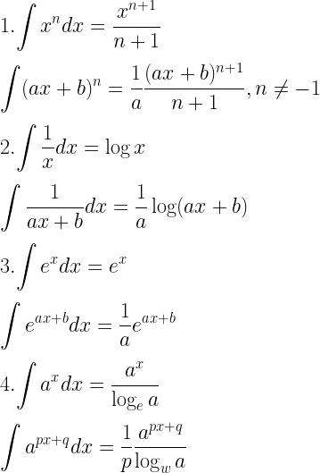 1. \displaystyle{\int x^n dx = \dfrac{x^{n + 1}}{n + 1}} \\[3mm] \displaystyle{\int (ax + b)^n = \dfrac{1}{a} \dfrac{(ax + b)^{n + 1}}{n + 1}, n \neq -1} \\[3mm] 2.\displaystyle{\int \dfrac{1}{x} dx = \log x} \\[3mm] \displaystyle{\int \dfrac{1}{ax + b} dx = \dfrac{1}{a} \log (ax + b)} \\[3mm] 3. \displaystyle{\int e^x dx = e^x} \\[3mm] \displaystyle{\int e^{ax + b} dx = \dfrac{1}{a}e^{ax + b}} \\[3mm] 4. \displaystyle{\int a^x dx = \dfrac{a^x}{\log_e a}} \\[3mm] \displaystyle{\int a^{px + q} dx = \dfrac{1}{p} \dfrac{a^{px + q}}{\log_w a}}