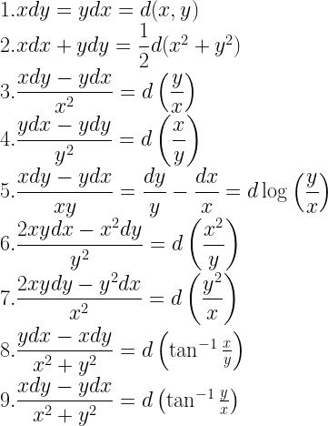 1. x dy = y dx = d (x, y) \\ 2. x dx + y dy = \dfrac{1}{2} d (x^2 + y^2) \\ 3. \dfrac{x dy- y dx}{x^2} = d\left(\dfrac{y}{x} \right) \\ 4. \dfrac{y dx- y dy}{y^2} = d\left(\dfrac{x}{y} \right) \\ 5. \dfrac{x dy- y dx}{xy} = \dfrac{dy}{y}- \dfrac{dx}{x} = d \log \left( \dfrac{y}{x} \right) \\ 6. \dfrac{2xy dx- x^2 dy}{y^2} = d \left(\dfrac{x^2}{y} \right) \\ 7. \dfrac{2xy dy- y^2 dx}{x^2} = d\left(\dfrac{y^2}{x} \right) \\ 8. \dfrac{y dx- xdy}{x^2 + y^2} = d\left(\tan^{-1}\frac{x}{y} \right) \\ 9. \dfrac{x dy- y dx}{x^2 + y^2} = d\left( \tan^{-1}\frac{y}{x} \right)