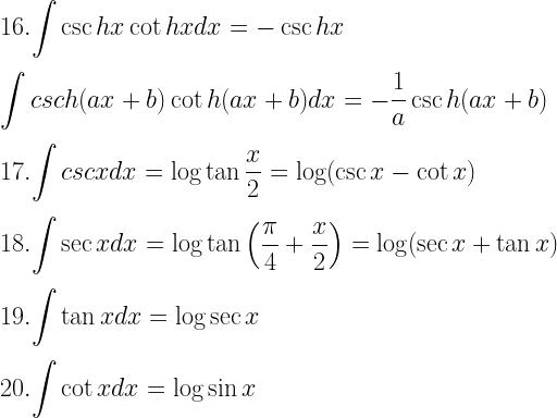 16. \displaystyle{\int \csc hx \cot hx dx = -\csc hx} \\[3mm] \displaystyle{\int csc h(ax + b) \cot h(ax + b) dx = - \dfrac{1}{a} \csc h(ax + b)} \\[3mm] 17. \displaystyle{\int csc x dx = \log \tan \frac{x}{2} = \log (\csc x- \cot x)} \\[3mm] 18. \displaystyle{\int \sec x dx = \log \tan \left(\dfrac{\pi}{4} + \dfrac{x}{2} \right) = \log (\sec x + \tan x)} \\[3mm] 19. \displaystyle{\int \tan x dx = \log \sec x} \\[3mm] 20. \displaystyle{\int \cot x dx = \log \sin x}