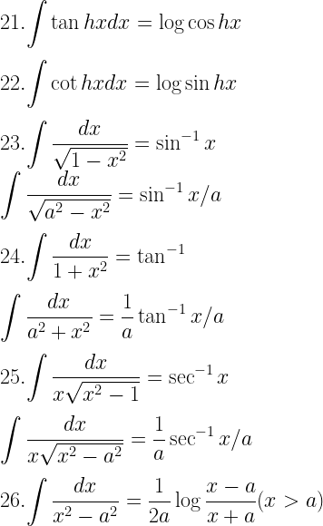 21. \displaystyle{\int \tan hx dx = \log \cos hx} \\[3mm] 22. \displaystyle{\int \cot hx dx = \log \sin hx} \\[3mm] 23. \displaystyle{\int \dfrac{dx}{\sqrt{1- x^2}} = \sin ^{-1} x} \\ \displaystyle{\int \dfrac{dx}{\sqrt{a^2- x^2}} = \sin^{-1} x/a} \\[3mm] 24. \displaystyle{\int \dfrac{dx}{1 + x^2} = \tan^{-1}} \\[3mm] \displaystyle{\int \dfrac{dx}{a^2 + x^2} = \dfrac{1}{a} \tan^{-1}x/a} \\[3mm] 25. \displaystyle{\int \dfrac{dx}{x\sqrt{x^2 - 1}} = \sec^{-1} x } \\[3mm] \displaystyle{\int \dfrac{dx}{x\sqrt{x^2 - a^2}} = \dfrac{1}{a} \sec^{-1} x/a} \\[3mm] 26. \displaystyle{\int \dfrac{dx}{x^2 - a^2} = \dfrac{1}{2a} \log \dfrac{x - a}{x + a}(x > a)}