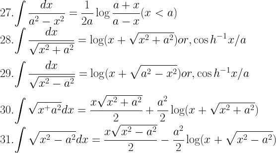 27. \displaystyle{\int \dfrac{dx}{a^2- x^2} = \dfrac{1}{2a} \log \dfrac{a + x}{a- x} (x < a)} \\ 28. \displaystyle{\int \dfrac{dx}{\sqrt{x^2 + a^2}} = \log (x + \sqrt{x^2 + a^2}) or, \cos h^{-1}x/a} \\[3mm] 29. \displaystyle{\int \dfrac{dx}{\sqrt{x^2- a^2}} = \log (x + \sqrt{a^2- x^2}) or, \cos h^{-1} x/a} \\[3mm] 30. \displaystyle{\int \sqrt{x^ + a^2}dx = \dfrac{x\sqrt{x^2 + a^2}}{2} + \dfrac{a^2}{2} \log (x + \sqrt{x^2 + a^2})} \\ 31. \displaystyle{\int \sqrt{x^2- a^2} dx = \dfrac{x\sqrt{x^2- a^2}}{2}- \dfrac{a^2}{2} \log (x + \sqrt{x^2- a^2})}