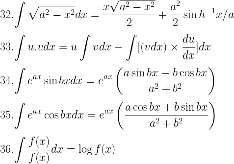 32. \displaystyle{\int \sqrt{a^2- x^2}dx = \dfrac{x \sqrt{a^2- x^2}}{2} + \dfrac{a^2}{2} \sin h^{-1}x/a} \\[3mm] 33. \displaystyle{\int u.v dx = u \int v dx- \int [(v dx) \times \dfrac{du}{dx}]dx} \\[3mm] 34. \displaystyle{\int e^{ax} \sin bx dx = e^{ax}\left(\dfrac{a \sin bx- b \cos bx}{a^2 + b^2} \right)} \\[3mm] 35. \displaystyle{\int e^{ax} \cos bx dx = e^{ax} \left(\dfrac{a \cos bx + b \sin bx}{a^2 + b^2} \right)} \\[3mm] 36. \displaystyle{\int \dfrac{f(x)}{f(x)} dx = \log f(x)}