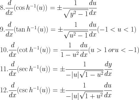 8. \dfrac{d}{dx}(\cos h^{-1}(u)) = \pm \dfrac{1}{\sqrt{y^2- 1}} \dfrac{du}{dx} \[3mm] 9. \dfrac{d}{dx}(\tan h^{-1}(u)) = \pm \dfrac{1}{\sqrt{u^2- 1}}\dfrac{du}{dx} (-1 < u <1) \[3mm] 10. \dfrac{d}{dx}(\cot h^{-1}(u)) = \dfrac{1}{1- u^2}\dfrac{du}{dx} (u >1 \,or u< -1) \[3mm] 11. \dfrac{d}{dx}(\sec h^{-1}(u)) = \pm \dfrac{1}{-|u| \sqrt{1- u^2}} \dfrac{dy}{dx} \[3mm] 12. \dfrac{d}{dx}(\csc h^{-1}(u)) = \pm \dfrac{1}{-|u| \sqrt{1 + u^2}} \dfrac{du}{dx}