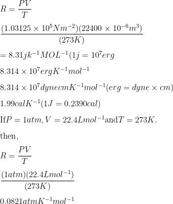 R = \dfrac{PV}{T} \\[3mm] \dfrac{(1.03125 \times 10^5 Nm^{-2})(22400 \times 10^{-6}m^3)}{(273K)} \\[3mm] = 8.31jk^{-1}MOL^{-1} (1j = 10^7 erg \\[3mm] 8.314 \times 10^7 erg K^{-1} mol^{-1} \\[3mm] 8.314 \times 10^7 dyne cm K^{-1} mol^{-1} (erg = dyne \times cm) \\[3mm] 1.99 cal K^{-1} (1J = 0.2390 cal) \\[3mm] \text{If} P = 1 atm, V= 22.4 L mol^{-1} \text{and} T = 273 K. \\[3mm] \text{then}, \\[3mm] R = \dfrac{PV}{T} \\[3mm] \dfrac{(1atm)(22.4L mol^{-1})}{(273 K)} \\[3mm] 0.0821 atm K^{-1} mol^{-1}