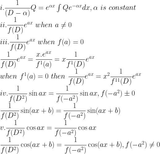 i. \dfrac{1}{(D- \alpha)}Q = e^{\alpha x} \int Qe^{-\alpha x} dx, \alpha \, \, is \, \, constant \\ ii. \dfrac{1}{f (D)}e^{ax} \, \, when \, \, a \neq 0 \\ iii. \dfrac{1}{f (D)} e^{ax} \, \, when \, \, f (a) = 0 \\ \dfrac{1}{f (D)} e^{ax} = \dfrac{x.e^{ax}}{f^1(a)} = x \dfrac{1}{f^1 (D)} e^{ax} \\ when \, \, f^1(a) = 0 \, \, then \, \, \dfrac{1}{f (D)} e^{ax} = x^2 \dfrac{1}{f^{11}(D)}e^{ax} \\ iv. \dfrac{1}{f(D^2)} \sin ax = \dfrac{1}{f(-a^2)} \sin ax, f(-a^2) \pm 0 \\ \dfrac{1}{f (D^2)}\sin (ax + b) = \dfrac{1}{f(-a^2)}\sin (ax + b) \\ v. \dfrac{1}{f (D^2)} \cos ax = \dfrac{1}{f (-a^2)} \cos ax \\ \dfrac{1}{f (D^2)} \cos (ax + b) = \dfrac{1}{f(-a^2)} \cos (ax + b), f(-a^2) \neq 0